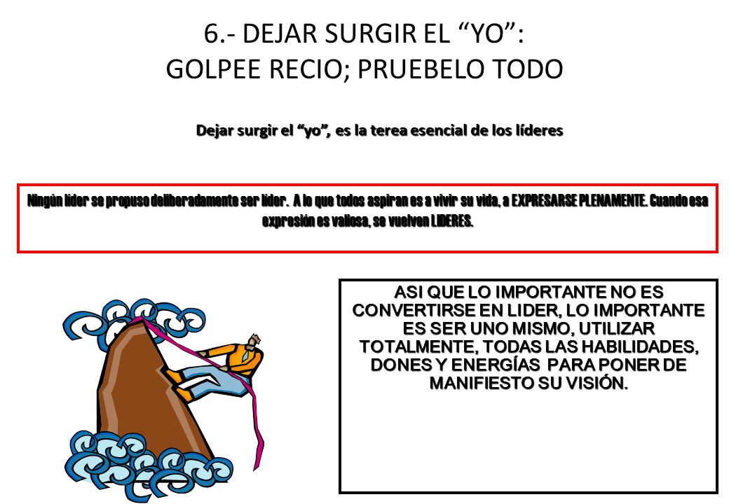 6.- DEJAR SURGIR EL YO: GOLPEE RECIO; PRUEBELO TODO Dejar surgir el yo, es la terea esencial de los líderes ASI QUE LO IMPORTANTE NO ES CONVERTIRSE EN