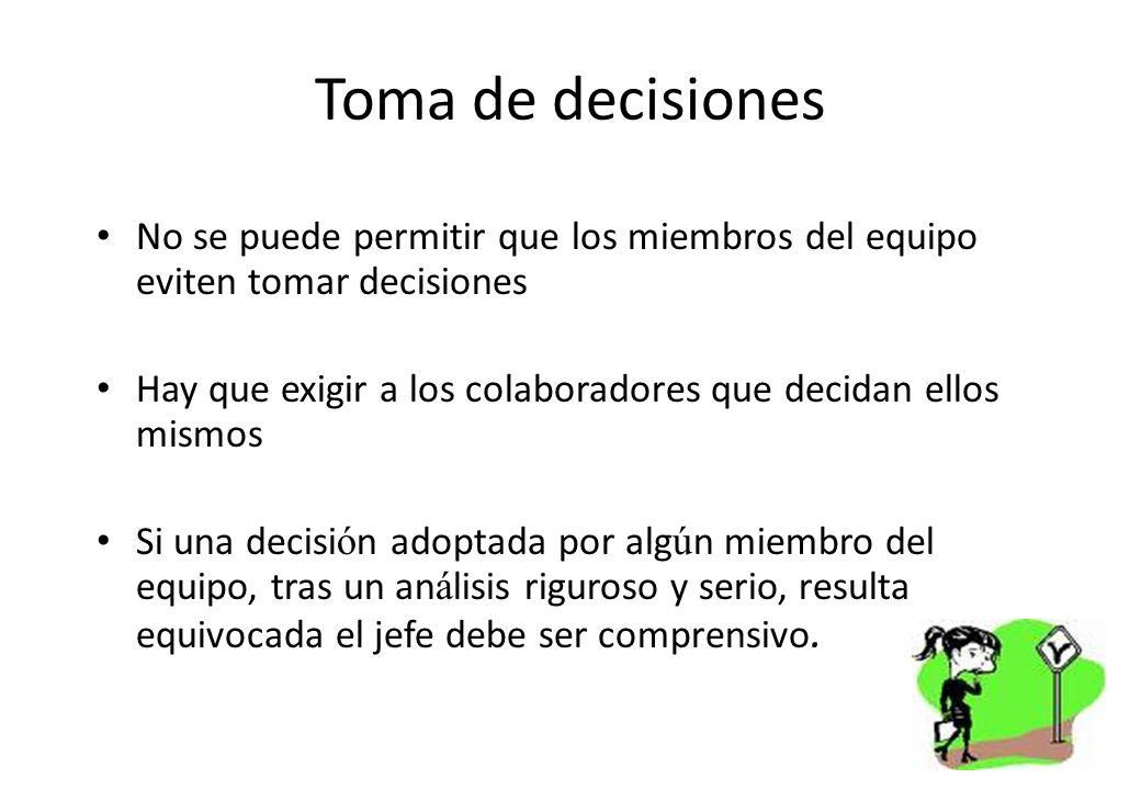 Toma de decisiones No se puede permitir que los miembros del equipo eviten tomar decisiones Hay que exigir a los colaboradores que decidan ellos mismo