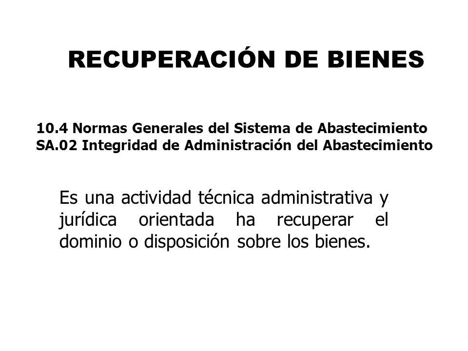 RECUPERACIÓN DE BIENES Es una actividad técnica administrativa y jurídica orientada ha recuperar el dominio o disposición sobre los bienes. 10.4 Norma