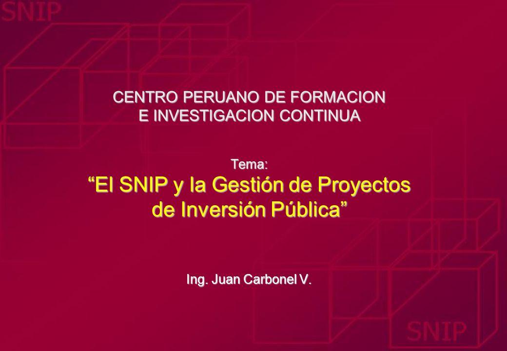 CENTRO PERUANO DE FORMACION E INVESTIGACION CONTINUA Tema: El SNIP y la Gestión de Proyectos de Inversión Pública Ing. Juan Carbonel V. CENTRO PERUANO