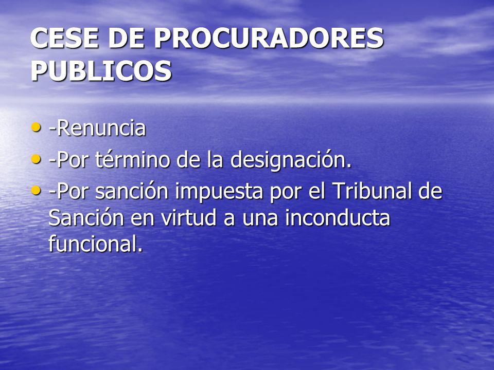 CESE DE PROCURADORES PUBLICOS -Renuncia -Renuncia -Por término de la designación. -Por término de la designación. -Por sanción impuesta por el Tribuna