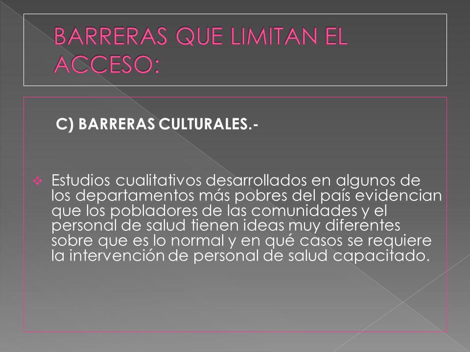 C) BARRERAS CULTURALES.- Estudios cualitativos desarrollados en algunos de los departamentos más pobres del país evidencian que los pobladores de las