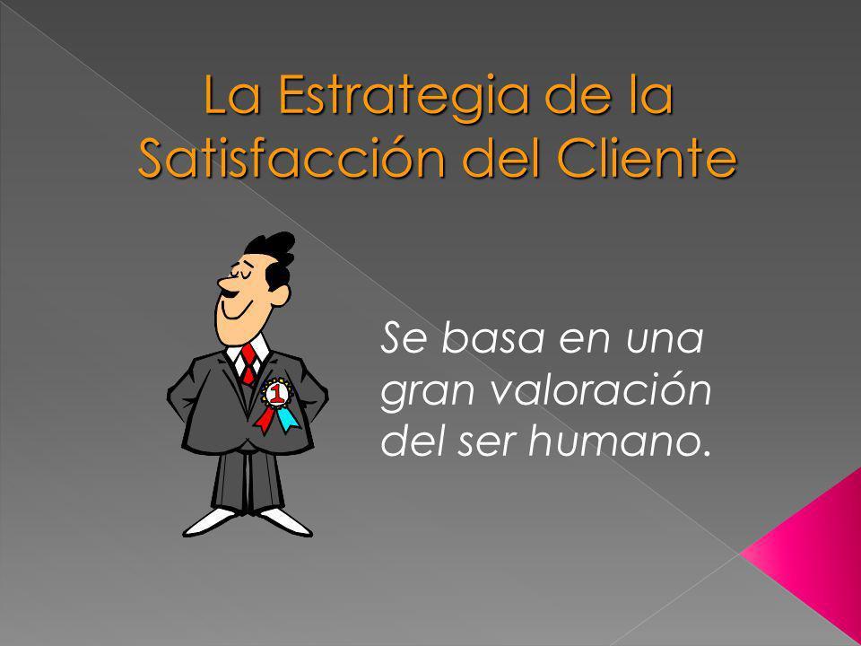 La Estrategia de la Satisfacción del Cliente Se basa en una gran valoración del ser humano.