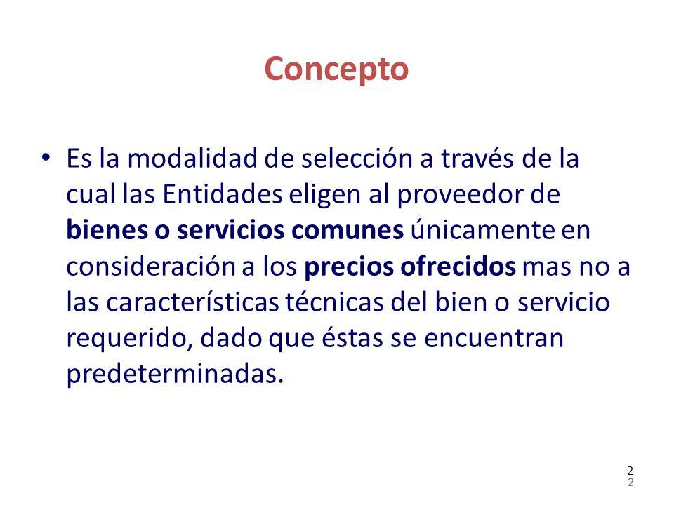 Concepto Es la modalidad de selección a través de la cual las Entidades eligen al proveedor de bienes o servicios comunes únicamente en consideración