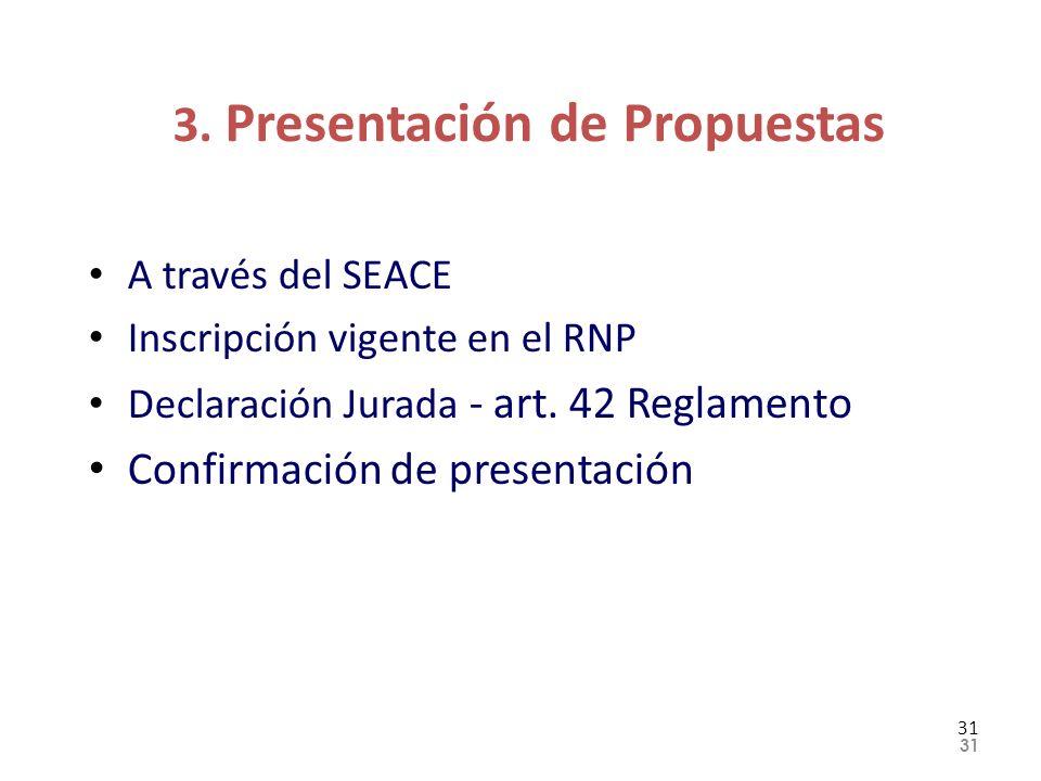 3. Presentación de Propuestas A través del SEACE Inscripción vigente en el RNP Declaración Jurada - art. 42 Reglamento Confirmación de presentación 31