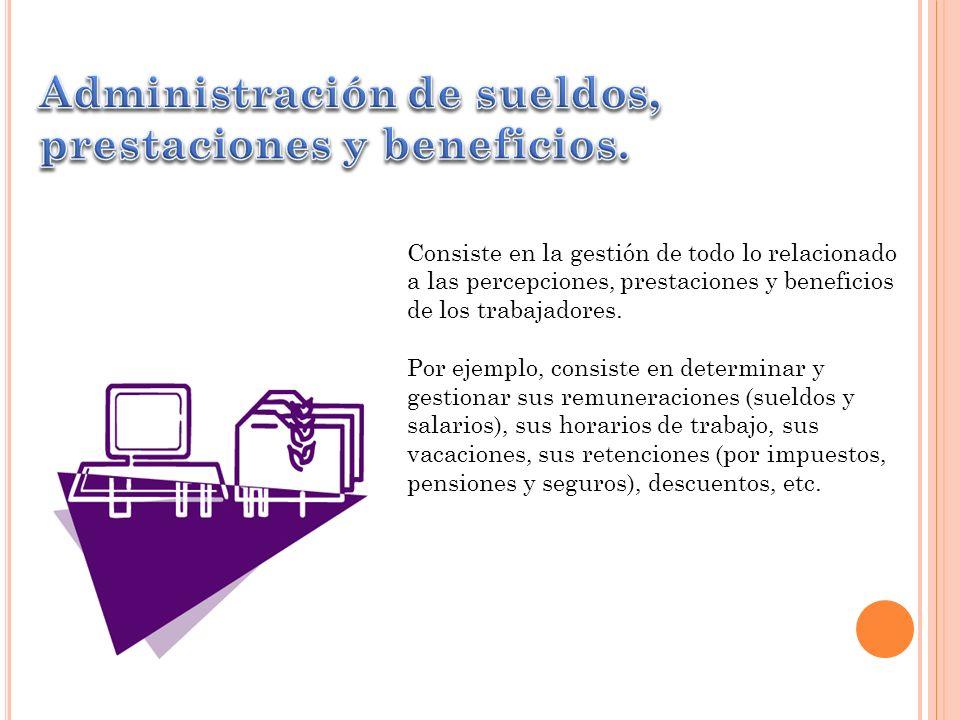 Consiste en la gestión de todo lo relacionado a las percepciones, prestaciones y beneficios de los trabajadores. Por ejemplo, consiste en determinar y