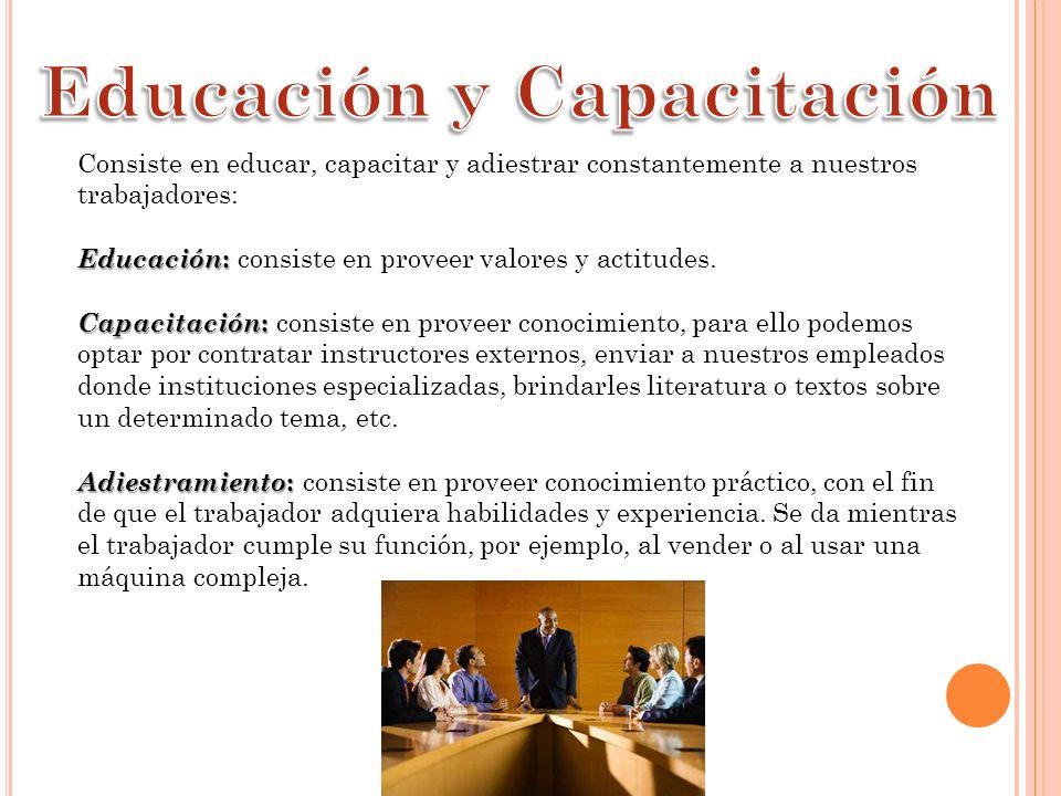 Consiste en educar, capacitar y adiestrar constantemente a nuestros trabajadores: Educación : Educación : consiste en proveer valores y actitudes.