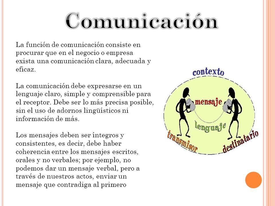 La función de comunicación consiste en procurar que en el negocio o empresa exista una comunicación clara, adecuada y eficaz. La comunicación debe exp