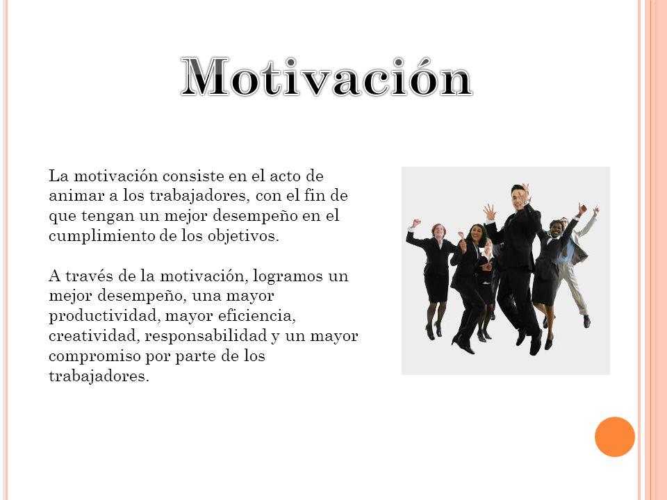 La motivación consiste en el acto de animar a los trabajadores, con el fin de que tengan un mejor desempeño en el cumplimiento de los objetivos.