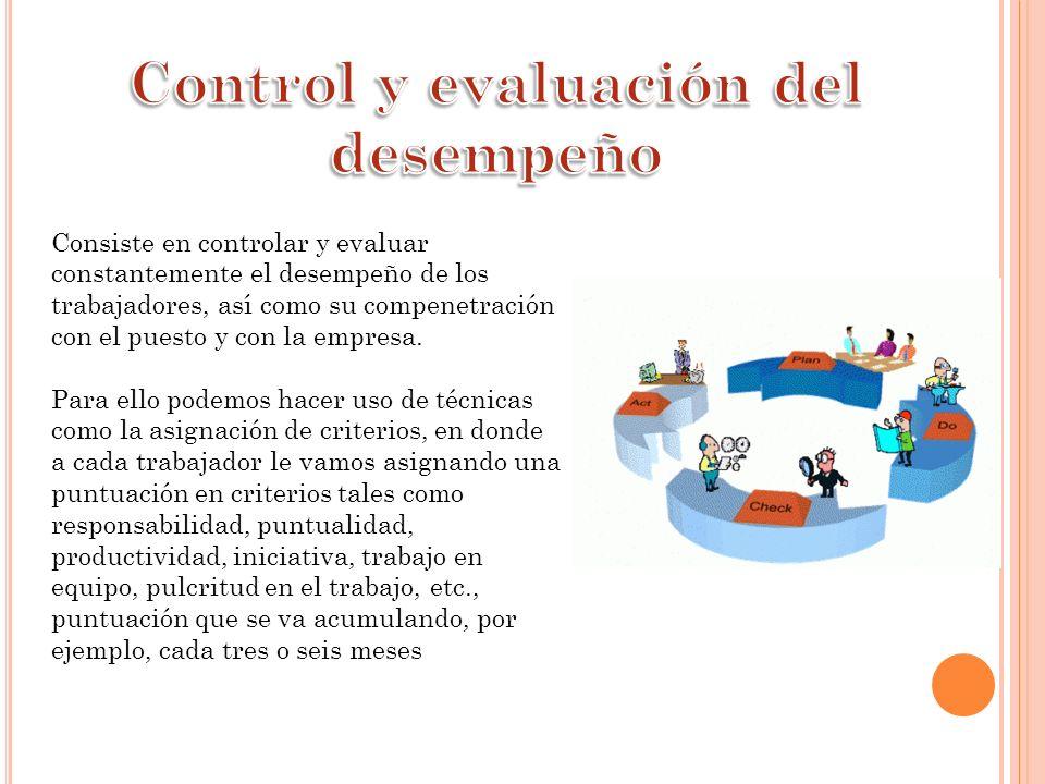 Consiste en controlar y evaluar constantemente el desempeño de los trabajadores, así como su compenetración con el puesto y con la empresa. Para ello