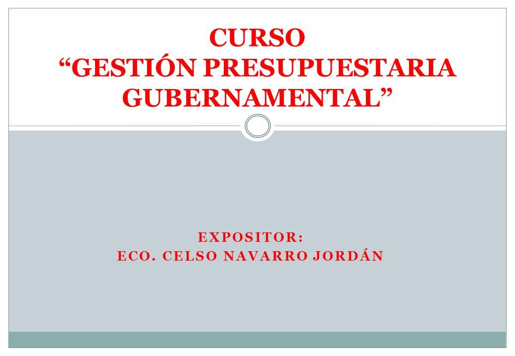 EXPOSITOR: ECO. CELSO NAVARRO JORDÁN CURSO GESTIÓN PRESUPUESTARIA GUBERNAMENTAL