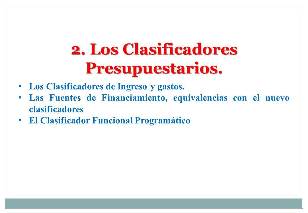 2. Los Clasificadores Presupuestarios. Los Clasificadores de Ingreso y gastos. Las Fuentes de Financiamiento, equivalencias con el nuevo clasificadore
