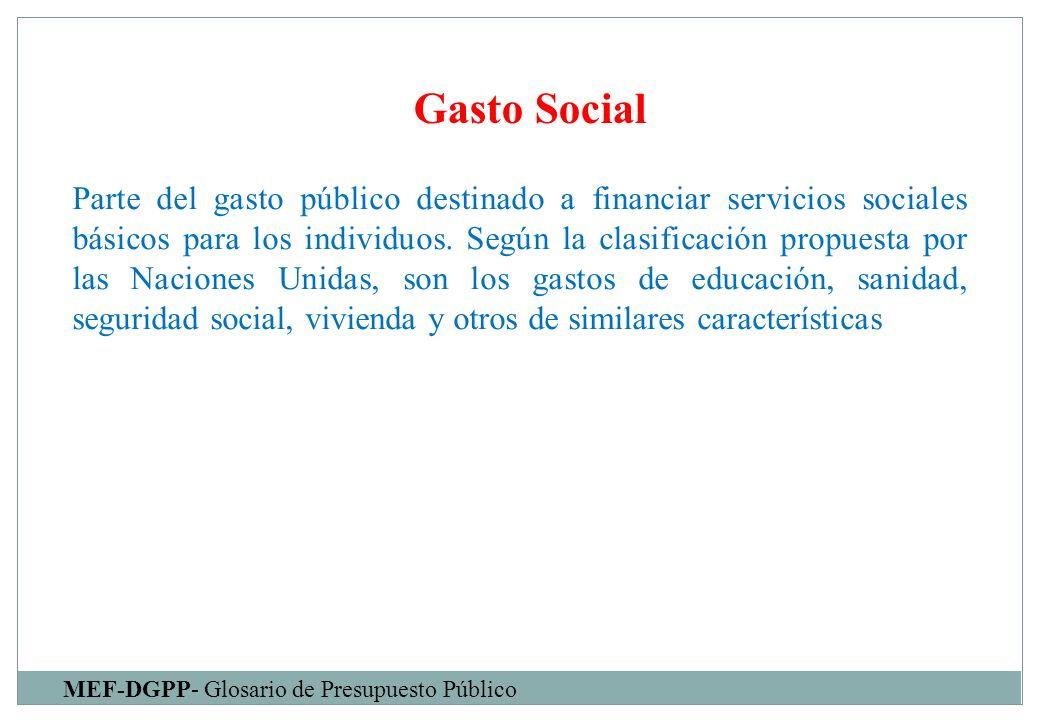 Gasto Social MEF-DGPP- Glosario de Presupuesto Público Parte del gasto público destinado a financiar servicios sociales básicos para los individuos. S