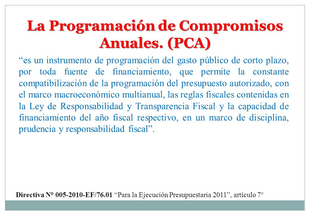 La Programación de Compromisos Anuales. (PCA) es un instrumento de programación del gasto público de corto plazo, por toda fuente de financiamiento, q