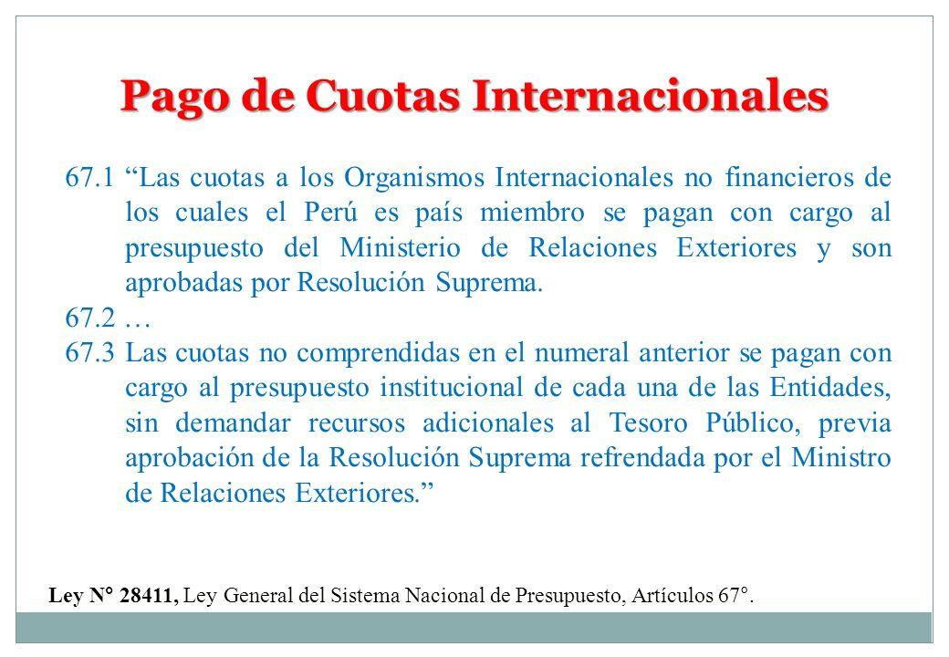 Pago de Cuotas Internacionales 67.1Las cuotas a los Organismos Internacionales no financieros de los cuales el Perú es país miembro se pagan con cargo