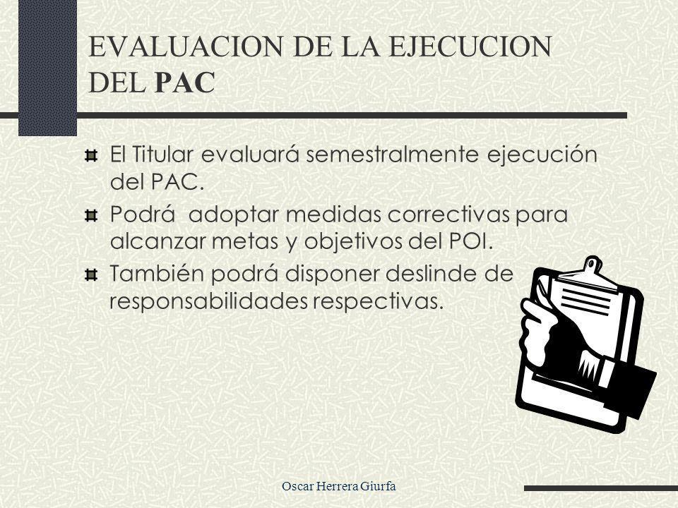 Oscar Herrera Giurfa EVALUACION DE LA EJECUCION DEL PAC El Titular evaluará semestralmente ejecución del PAC. Podrá adoptar medidas correctivas para a