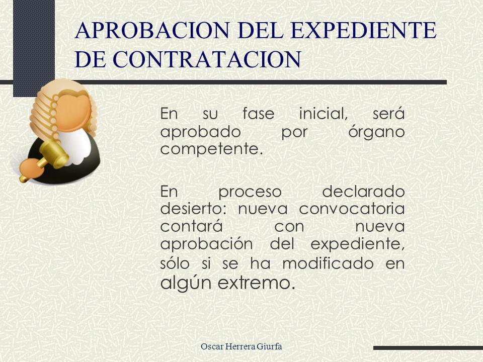 Oscar Herrera Giurfa APROBACION DEL EXPEDIENTE DE CONTRATACION En su fase inicial, será aprobado por órgano competente. En proceso declarado desierto: