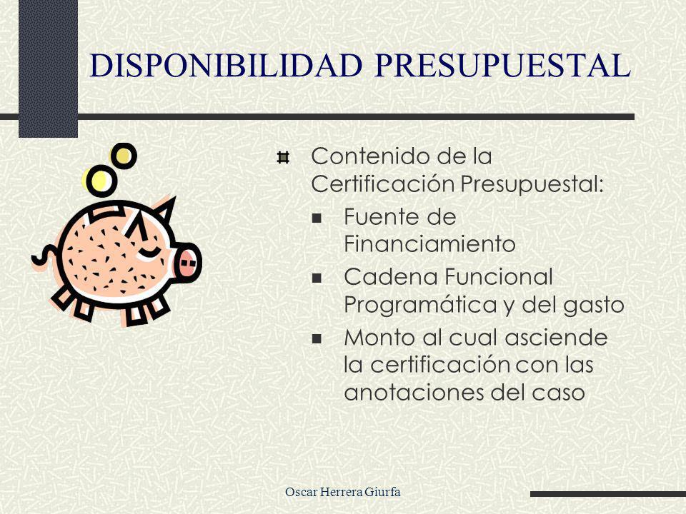 Oscar Herrera Giurfa Contenido de la Certificación Presupuestal: Fuente de Financiamiento Cadena Funcional Programática y del gasto Monto al cual asciende la certificación con las anotaciones del caso DISPONIBILIDAD PRESUPUESTAL
