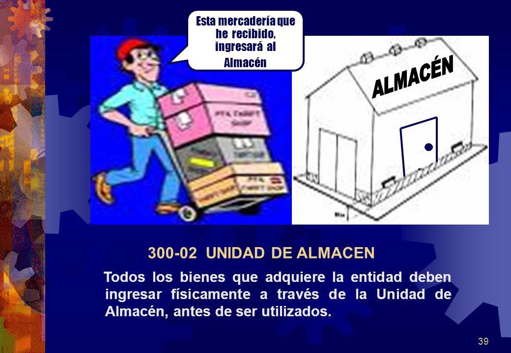 39 Todos los bienes que adquiere la entidad deben ingresar físicamente a través de la Unidad de Almacén, antes de ser utilizados. 300-02 UNIDAD DE ALM