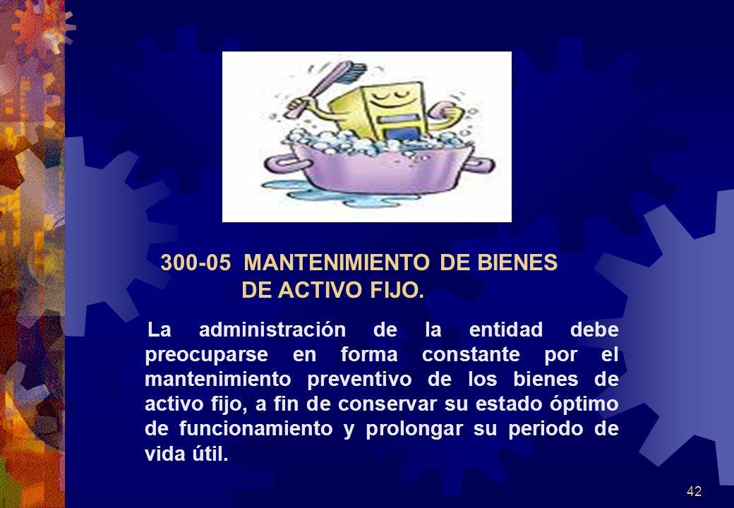 42 300-05 MANTENIMIENTO DE BIENES DE ACTIVO FIJO. La administración de la entidad debe preocuparse en forma constante por el mantenimiento preventivo