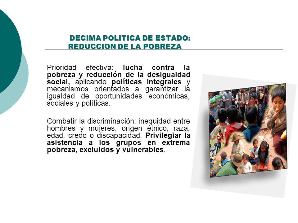 DECIMA POLITICA DE ESTADO: REDUCCION DE LA POBREZA DECIMA POLITICA DE ESTADO: REDUCCION DE LA POBREZA Prioridad efectiva: lucha contra la pobreza y re