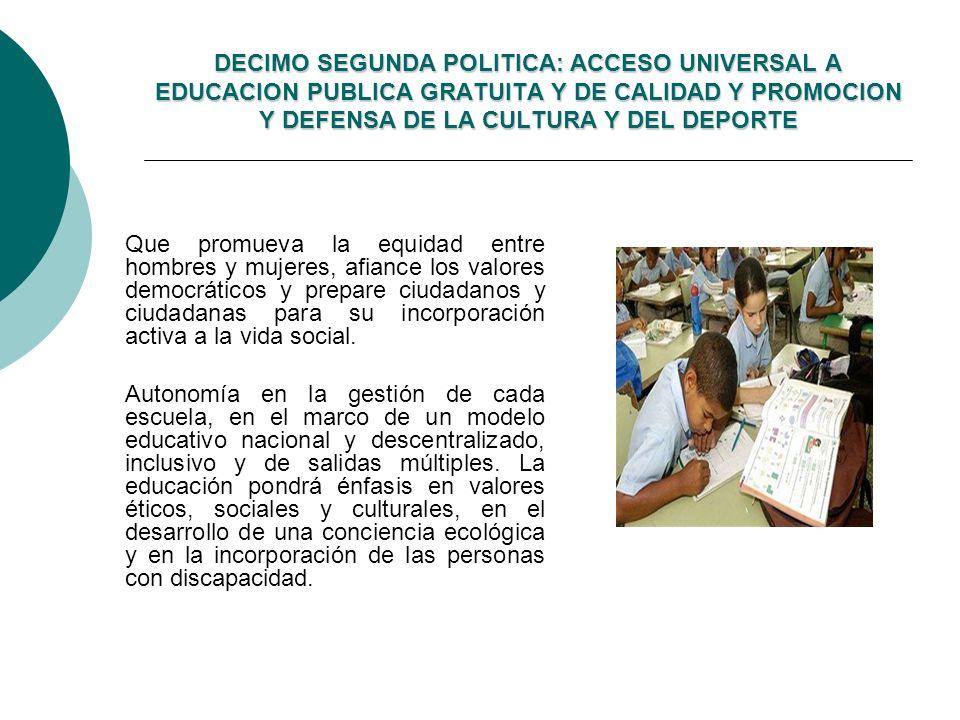 DECIMO SEGUNDA POLITICA: ACCESO UNIVERSAL A EDUCACION PUBLICA GRATUITA Y DE CALIDAD Y PROMOCION Y DEFENSA DE LA CULTURA Y DEL DEPORTE Que promueva la