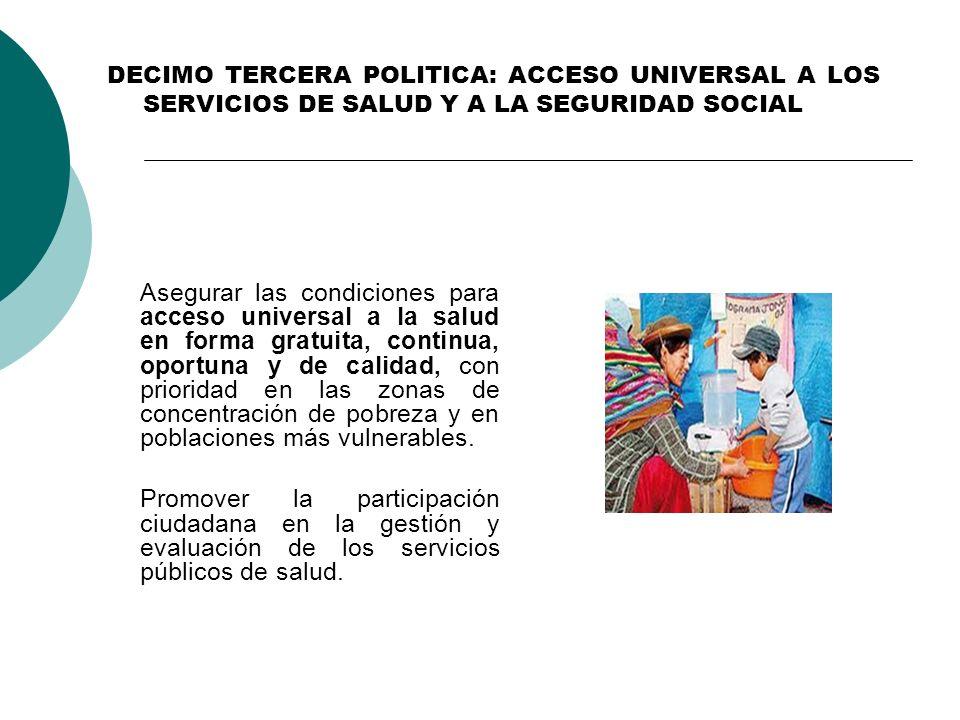 DECIMO TERCERA POLITICA: ACCESO UNIVERSAL A LOS SERVICIOS DE SALUD Y A LA SEGURIDAD SOCIAL Asegurar las condiciones para acceso universal a la salud e