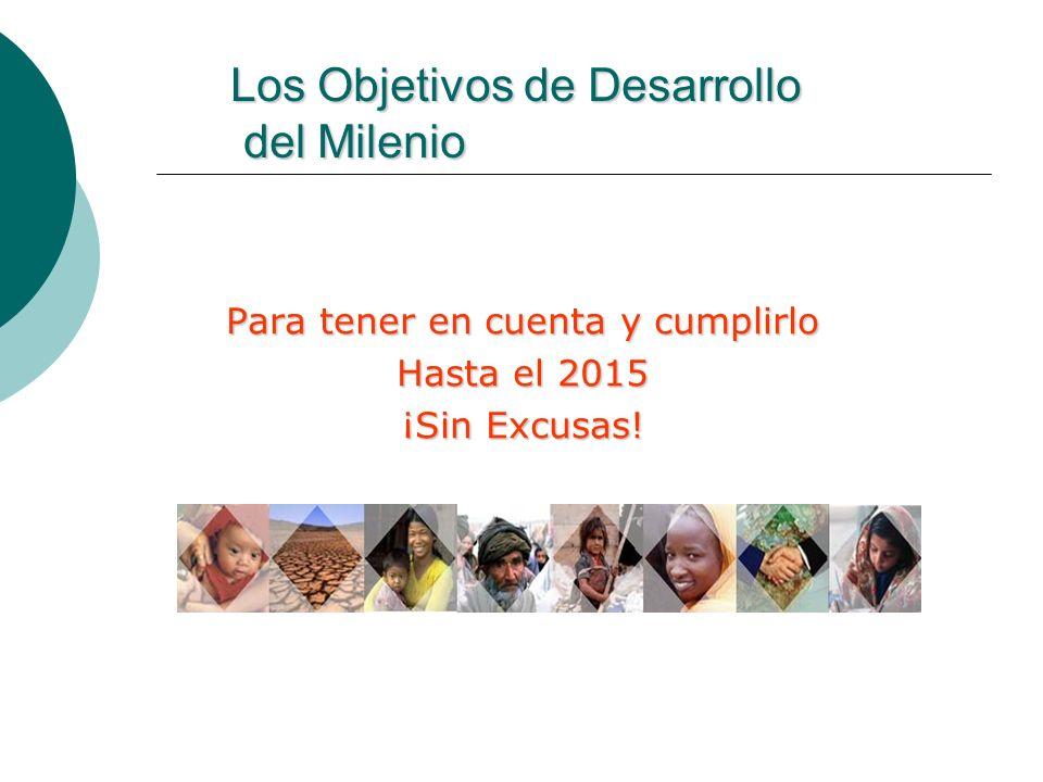 Los Objetivos de Desarrollo del Milenio Para tener en cuenta y cumplirlo Hasta el 2015 ¡Sin Excusas!