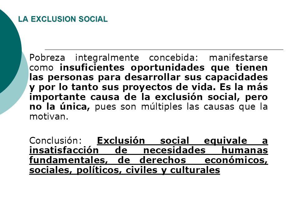 LA EXCLUSION SOCIAL Pobreza integralmente concebida: manifestarse como insuficientes oportunidades que tienen las personas para desarrollar sus capaci