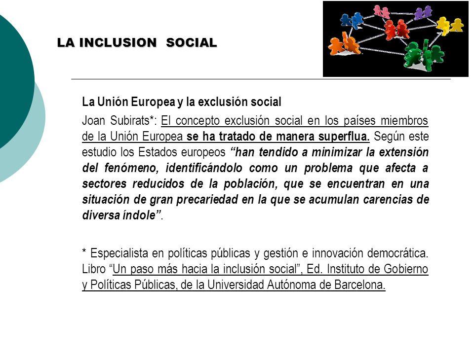 LA INCLUSION SOCIAL La Unión Europea y la exclusión social Joan Subirats*: El concepto exclusión social en los países miembros de la Unión Europea se