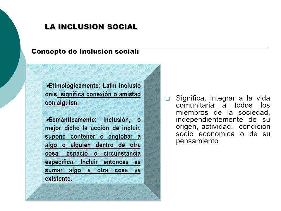 LA INCLUSION SOCIAL Concepto de Inclusión social: Significa, integrar a la vida comunitaria a todos los miembros de la sociedad, independientemente de
