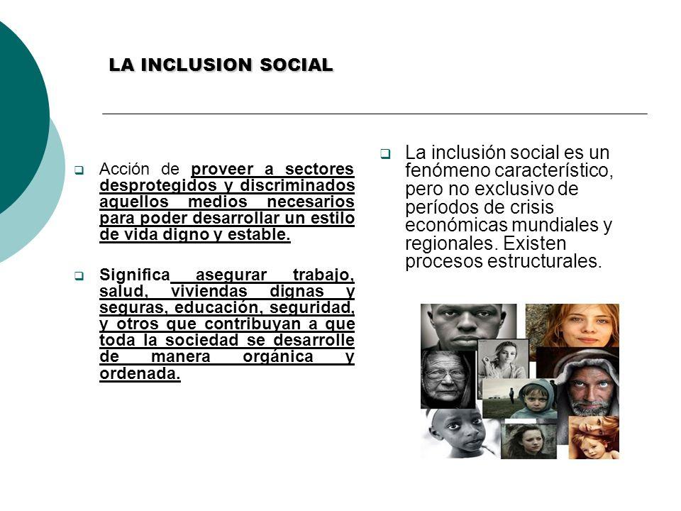 LA INCLUSION SOCIAL Acción de proveer a sectores desprotegidos y discriminados aquellos medios necesarios para poder desarrollar un estilo de vida dig