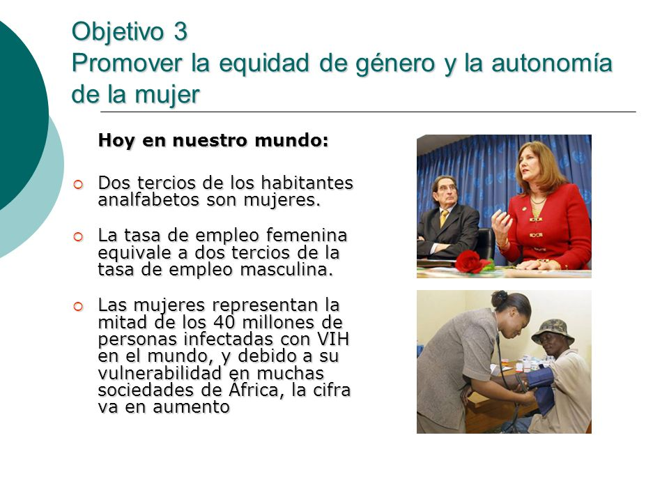 Objetivo 3 Promover la equidad de género y la autonomía de la mujer Hoy en nuestro mundo: Dos tercios de los habitantes analfabetos son mujeres. Dos t
