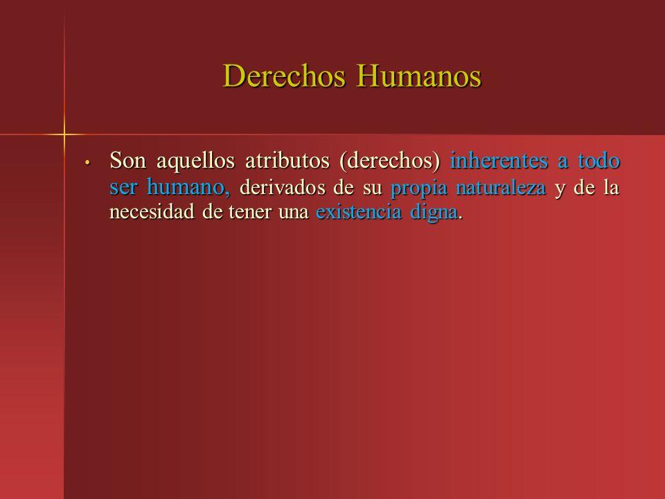 Derechos Humanos Son aquellos atributos (derechos) inherentes a todo ser humano, derivados de su propia naturaleza y de la necesidad de tener una exis