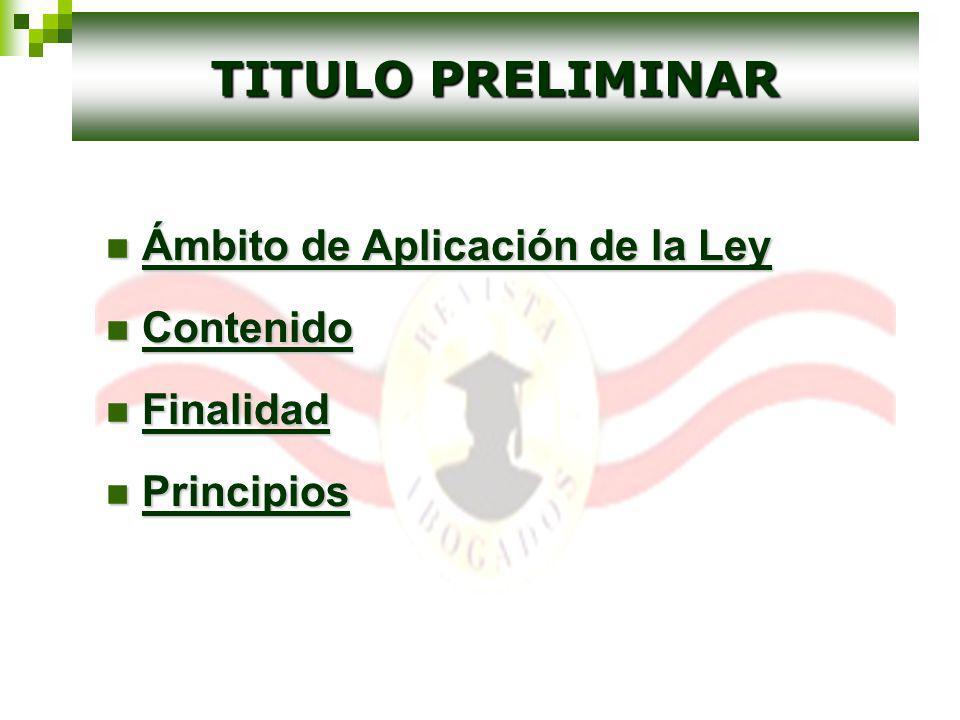 Ámbito de Aplicación de la Ley Ámbito de Aplicación de la Ley Contenido Contenido Finalidad Finalidad Principios Principios TITULO PRELIMINAR