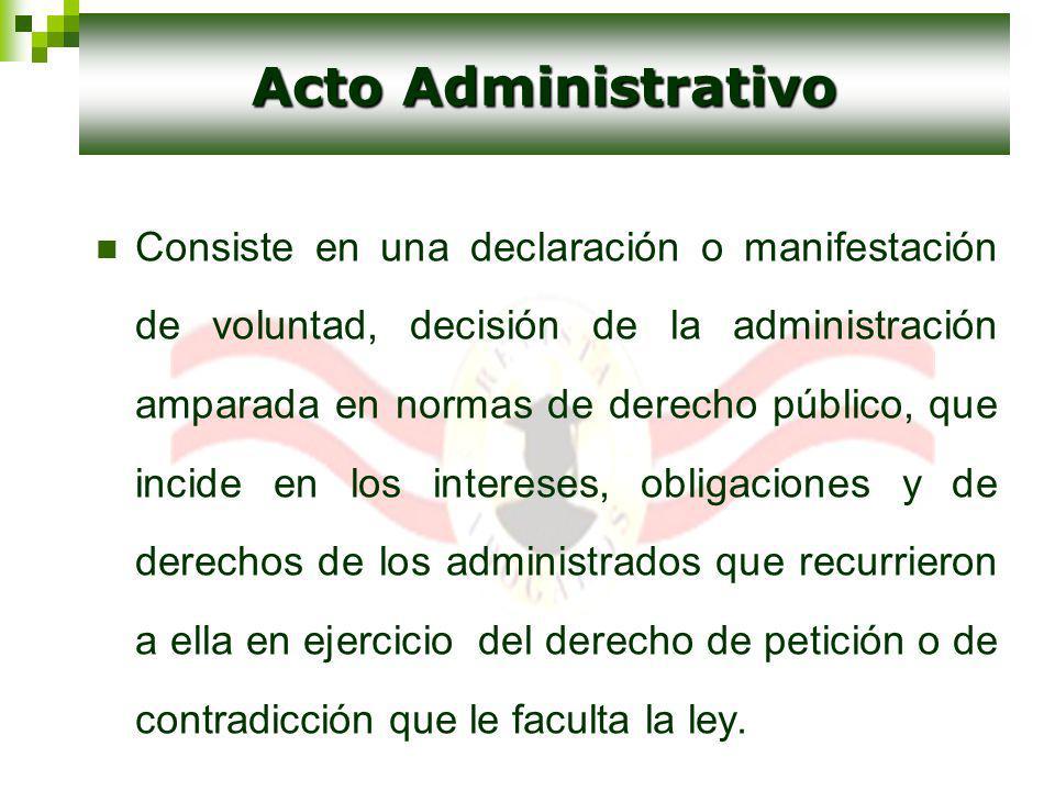 Consiste en una declaración o manifestación de voluntad, decisión de la administración amparada en normas de derecho público, que incide en los intere