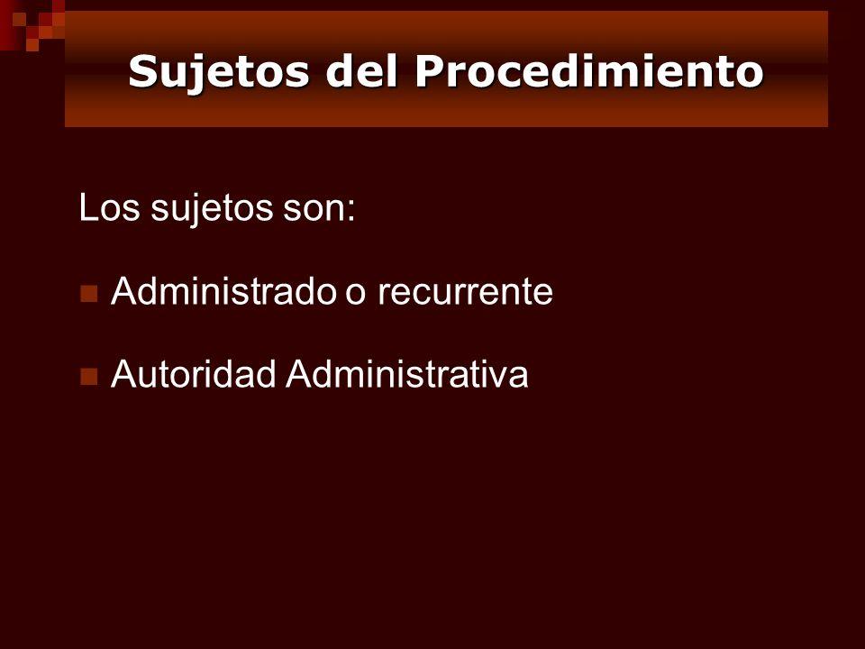 Los sujetos son: Administrado o recurrente Autoridad Administrativa Sujetos del Procedimiento