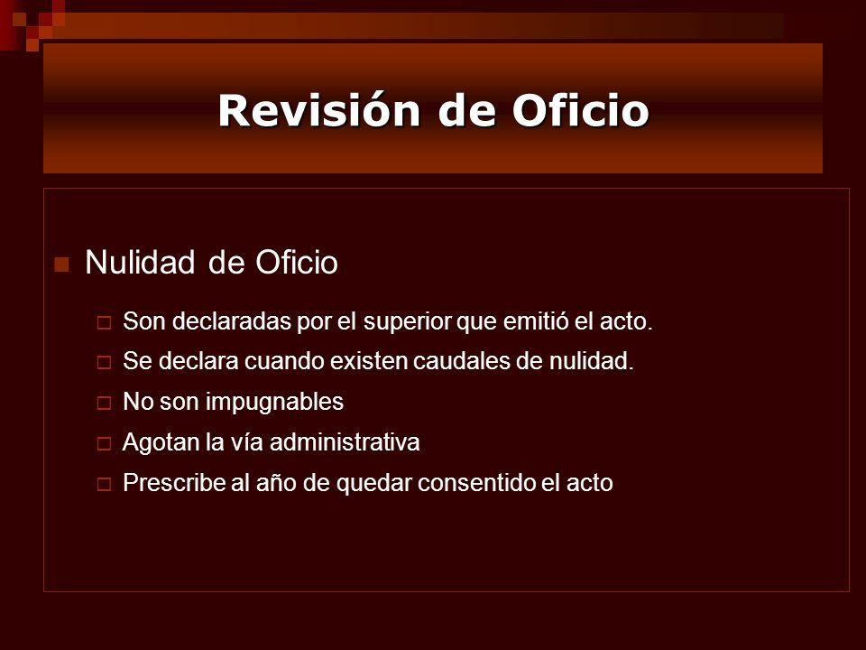 Revisión de Oficio Nulidad de Oficio Son declaradas por el superior que emitió el acto. Se declara cuando existen caudales de nulidad. No son impugnab