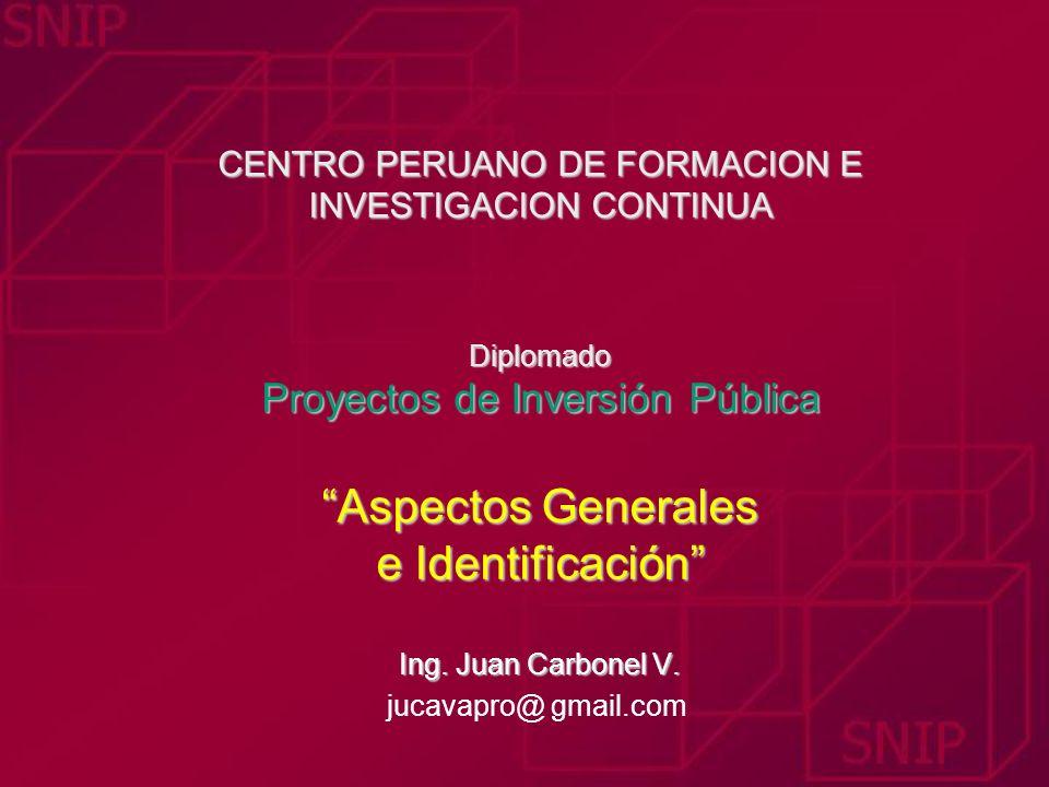 CENTRO PERUANO DE FORMACION E INVESTIGACION CONTINUA Diplomado Proyectos de Inversión Pública Aspectos Generales e Identificación Ing. Juan Carbonel V