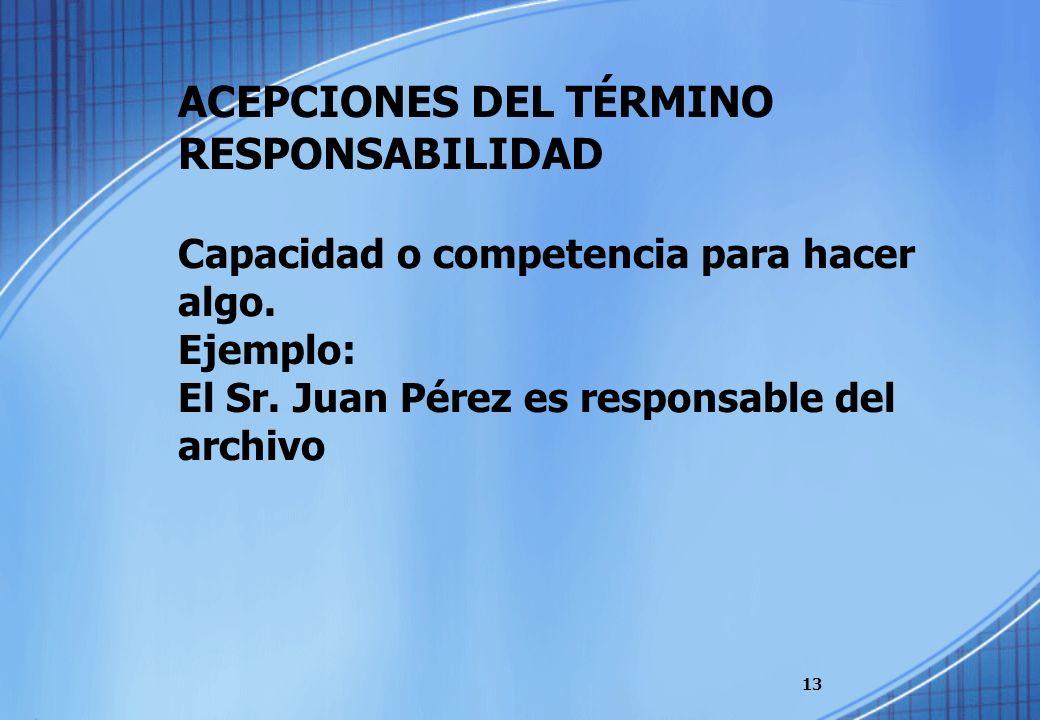 ACEPCIONES DEL TÉRMINO RESPONSABILIDAD Capacidad o competencia para hacer algo. Ejemplo: El Sr. Juan Pérez es responsable del archivo 13