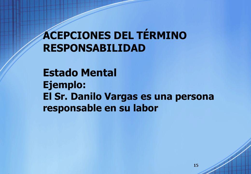 ACEPCIONES DEL TÉRMINO RESPONSABILIDAD Estado Mental Ejemplo: El Sr. Danilo Vargas es una persona responsable en su labor 15