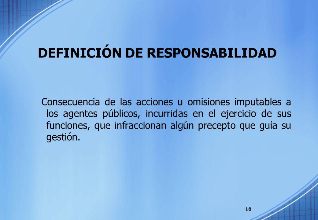 DEFINICIÓN DE RESPONSABILIDAD Consecuencia de las acciones u omisiones imputables a los agentes públicos, incurridas en el ejercicio de sus funciones,
