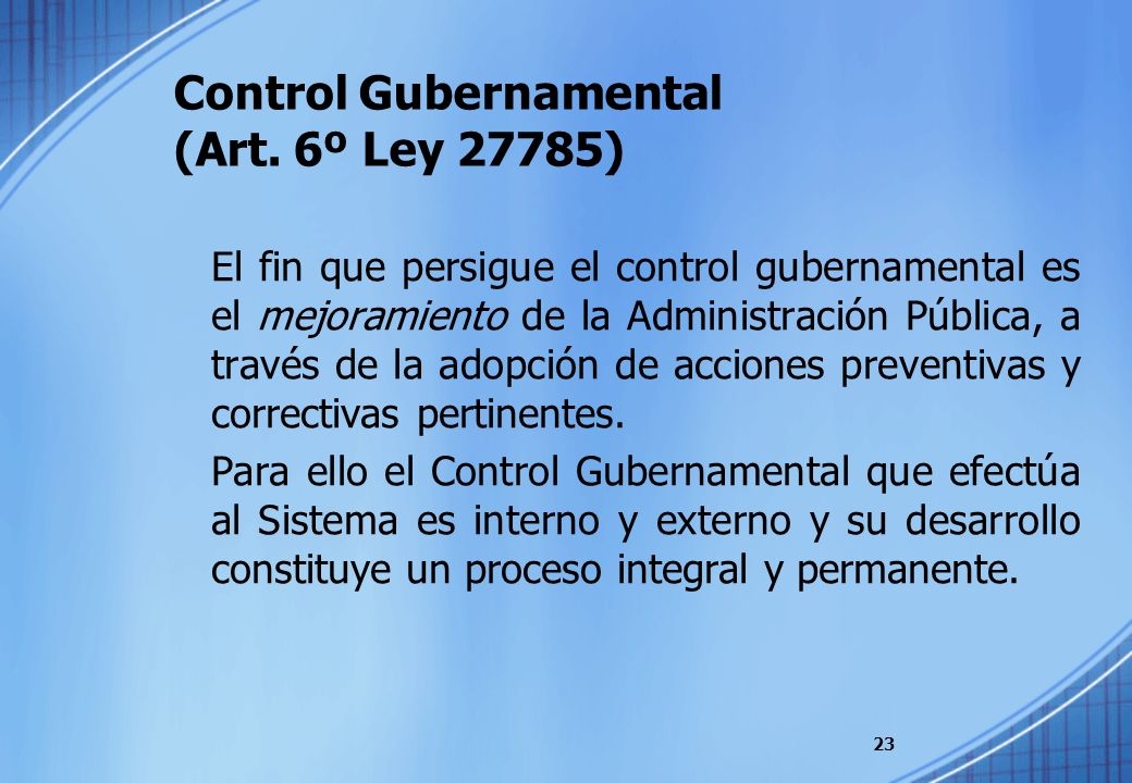 Control Gubernamental (Art. 6º Ley 27785) El fin que persigue el control gubernamental es el mejoramiento de la Administración Pública, a través de la
