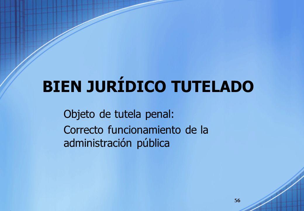 BIEN JURÍDICO TUTELADO Objeto de tutela penal: Correcto funcionamiento de la administración pública 56