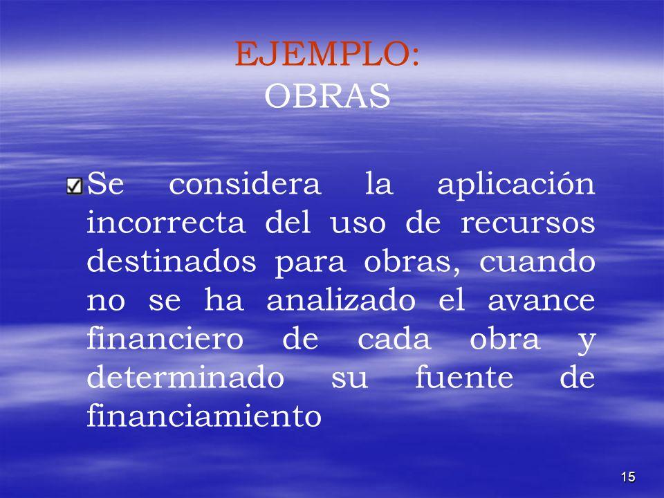 15 EJEMPLO: OBRAS Se considera la aplicación incorrecta del uso de recursos destinados para obras, cuando no se ha analizado el avance financiero de c