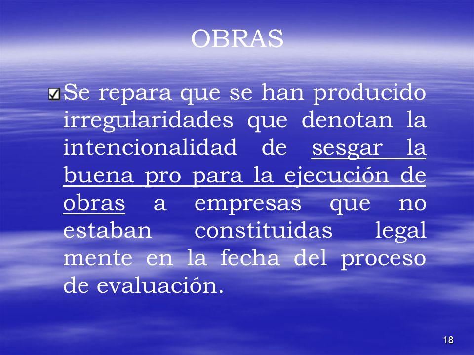 18 OBRAS Se repara que se han producido irregularidades que denotan la intencionalidad de sesgar la buena pro para la ejecución de obras a empresas qu