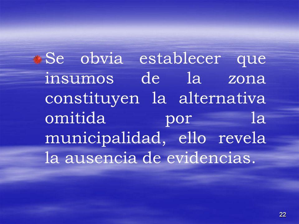 22 Se obvia establecer que insumos de la zona constituyen la alternativa omitida por la municipalidad, ello revela la ausencia de evidencias.