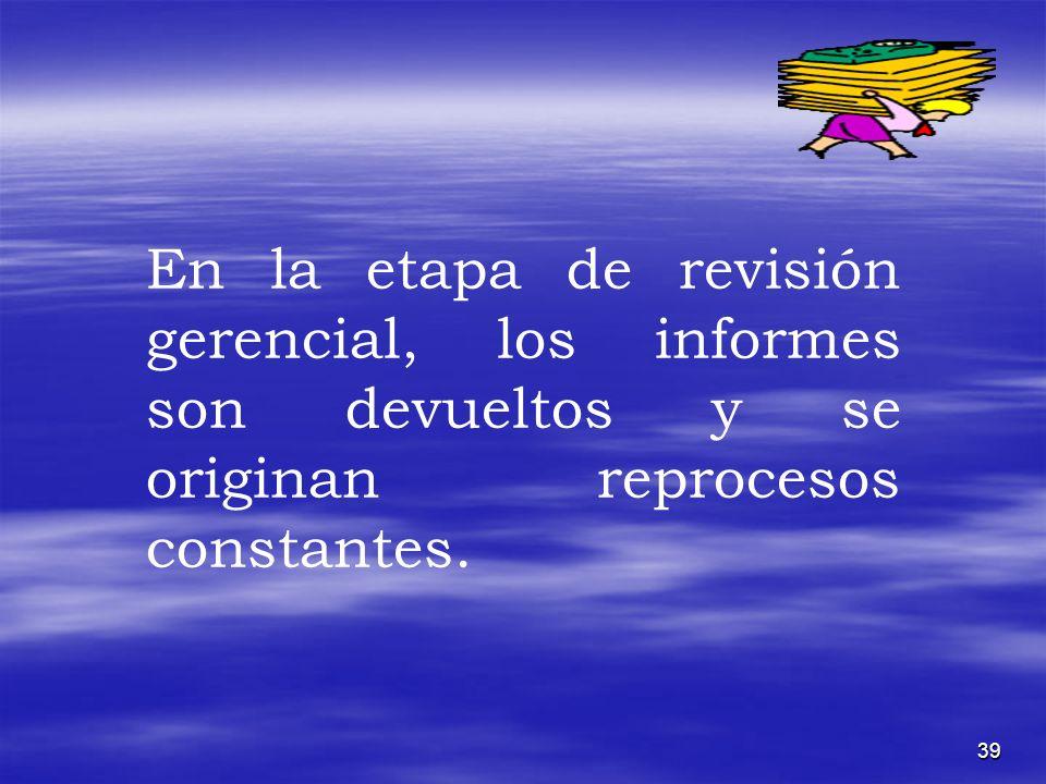 39 En la etapa de revisión gerencial, los informes son devueltos y se originan reprocesos constantes.