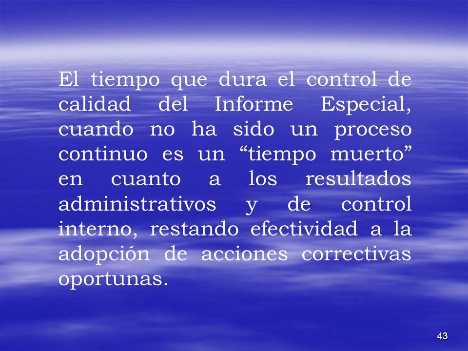 43 El tiempo que dura el control de calidad del Informe Especial, cuando no ha sido un proceso continuo es un tiempo muerto en cuanto a los resultados