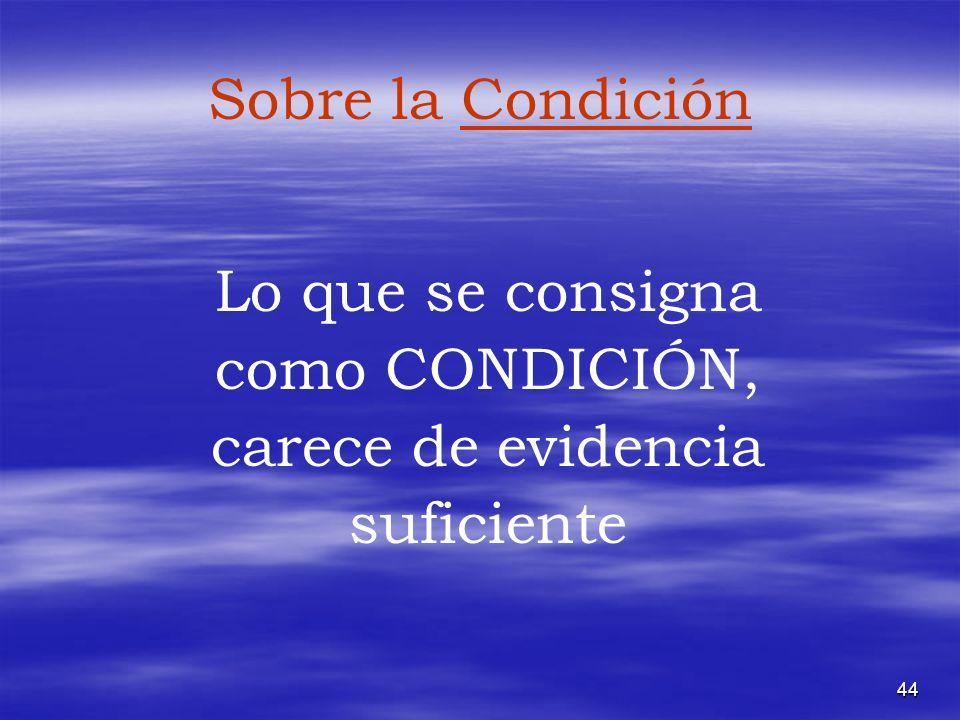 44 Sobre la Condición Lo que se consigna como CONDICIÓN, carece de evidencia suficiente